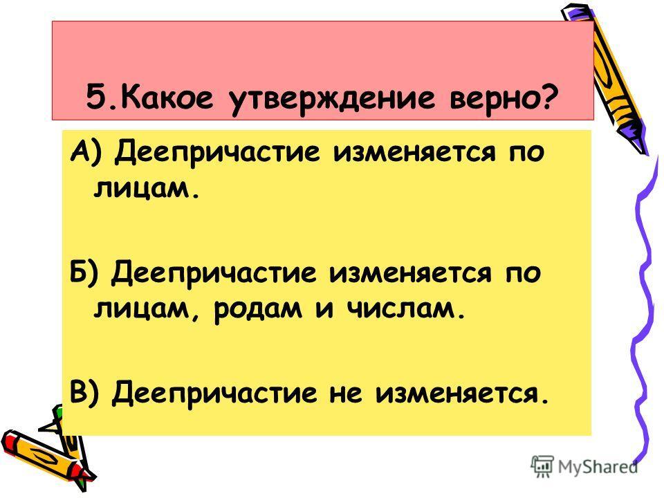 5.Какое утверждение верно? А) Деепричастие изменяется по лицам. Б) Деепричастие изменяется по лицам, родам и числам. В) Деепричастие не изменяется.