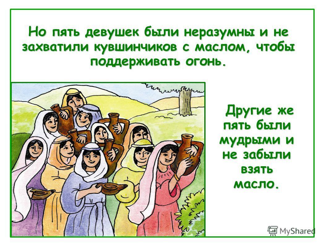 Другие же пять были мудрыми и не забыли взять масло. Другие же пять были мудрыми и не забыли взять масло. Но пять девушек были неразумны и не захватили кувшинчиков с маслом, чтобы поддерживать огонь.