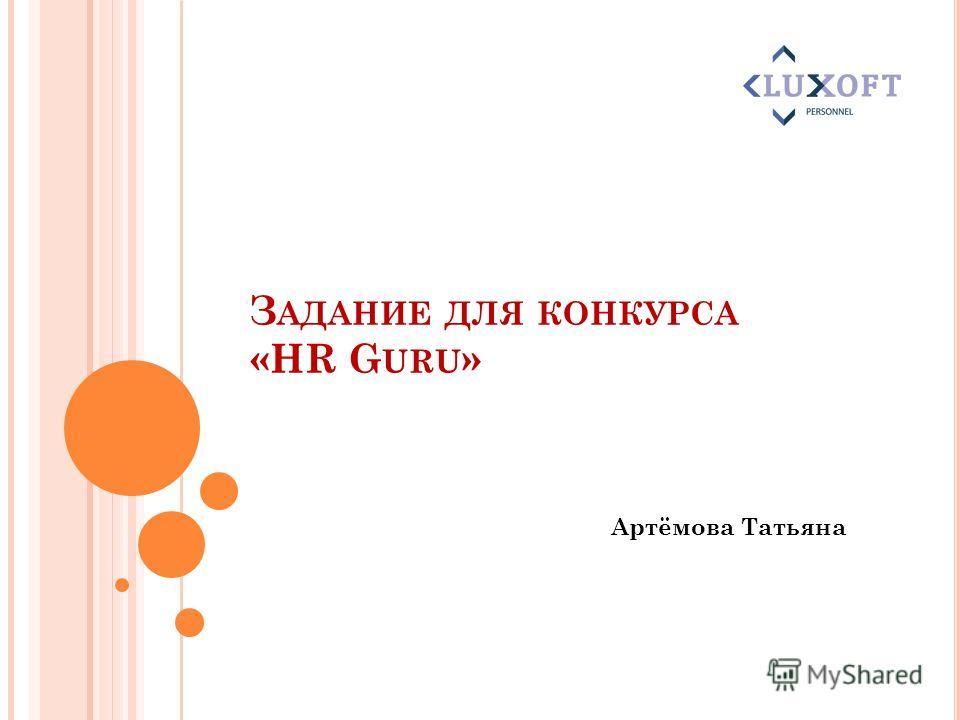 З АДАНИЕ ДЛЯ КОНКУРСА «HR G URU » Артёмова Татьяна