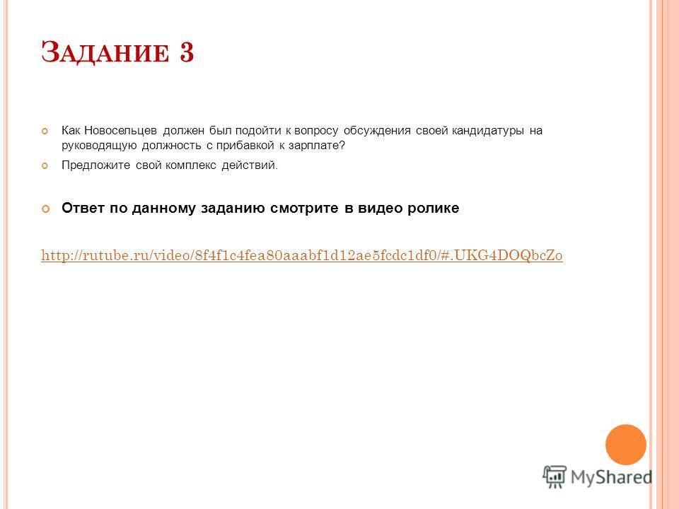 З АДАНИЕ 3 Как Новосельцев должен был подойти к вопросу обсуждения своей кандидатуры на руководящую должность с прибавкой к зарплате? Предложите свой комплекс действий. Ответ по данному заданию смотрите в видео ролике http://rutube.ru/video/8f4f1c4fe