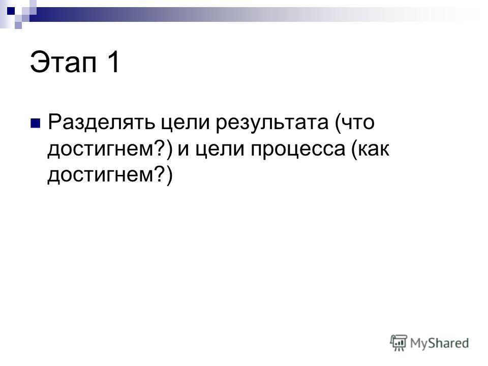 Этап 1 Разделять цели результата (что достигнем?) и цели процесса (как достигнем?)