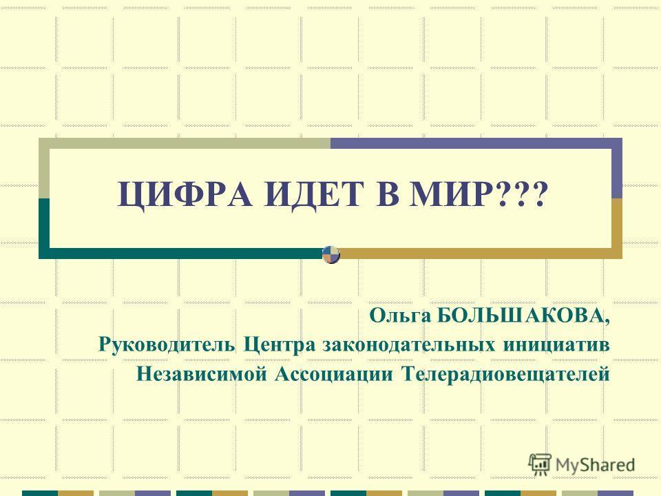 ЦИФРА ИДЕТ В МИР??? Ольга БОЛЬШАКОВА, Руководитель Центра законодательных инициатив Независимой Ассоциации Телерадиовещателей