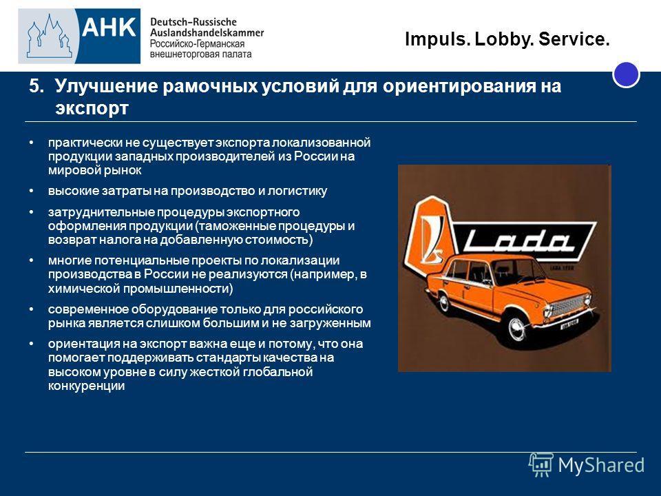 Impuls. Lobby. Service. 5. Улучшение рамочных условий для ориентирования на экспорт практически не существует экспорта локализованной продукции западных производителей из России на мировой рынок высокие затраты на производство и логистику затруднител