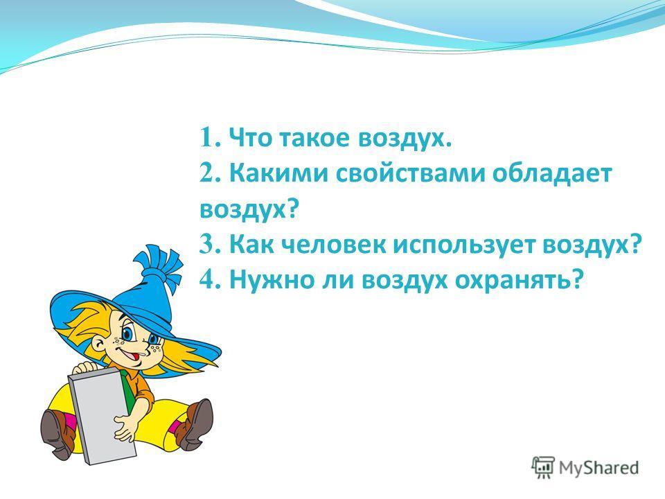 1. Что такое воздух. 2. Какими свойствами обладает воздух? 3. Как человек использует воздух? 4. Нужно ли воздух охранять?