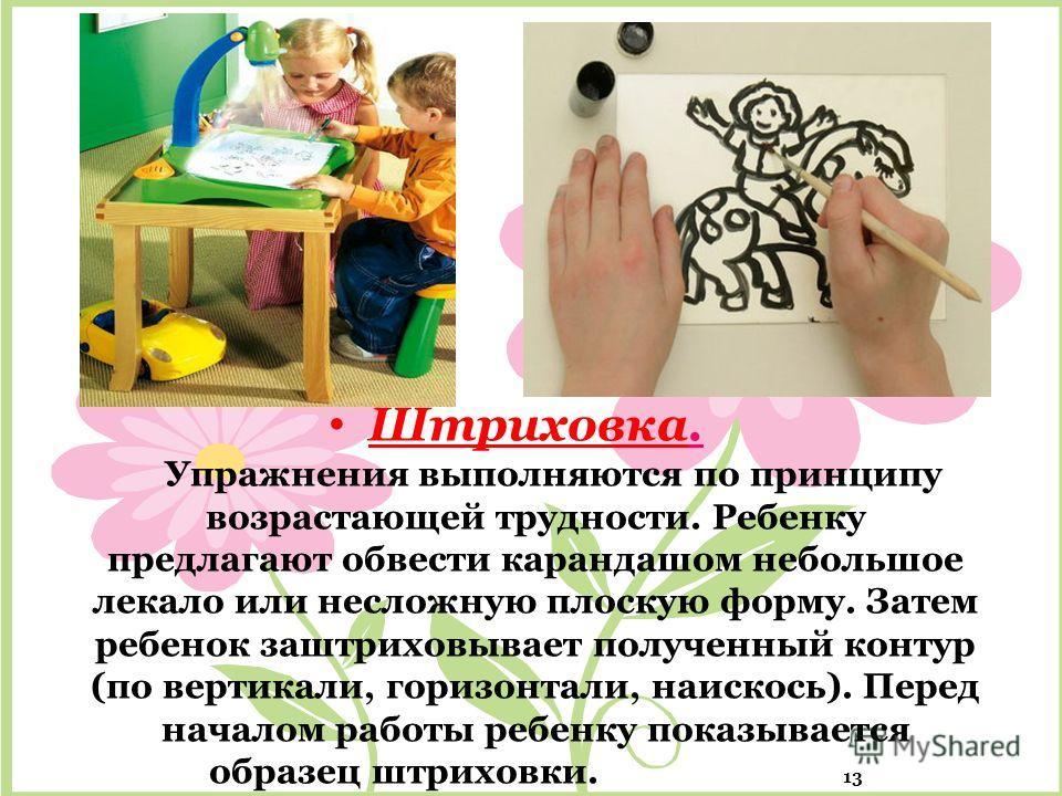 Штриховка. Упражнения выполняются по принципу возрастающей трудности. Ребенку предлагают обвести карандашом небольшое лекало или несложную плоскую форму. Затем ребенок заштриховывает полученный контур (по вертикали, горизонтали, наискось). Перед нача