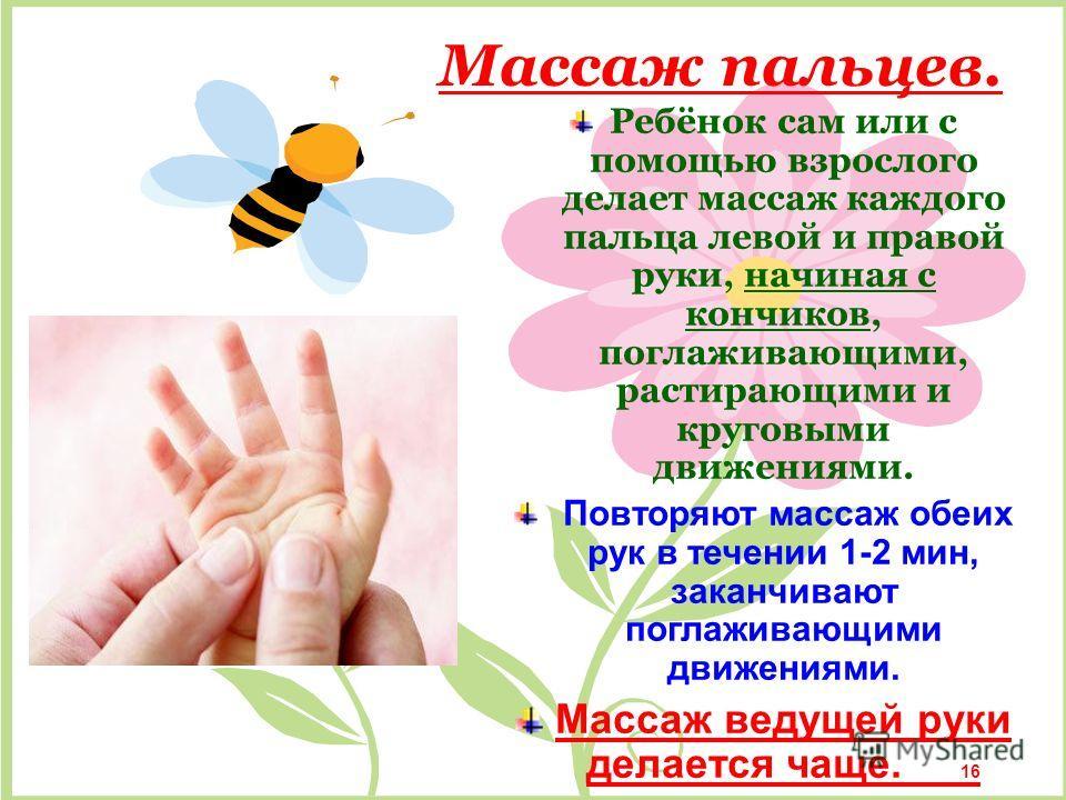 Массаж пальцев. Ребёнок сам или с помощью взрослого делает массаж каждого пальца левой и правой руки, начиная с кончиков, поглаживающими, растирающими и круговыми движениями. П овторяют массаж обеих рук в течении 1-2 мин, заканчивают поглаживающими д