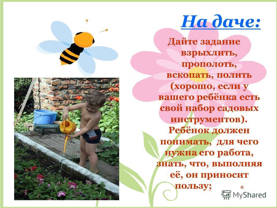 На даче: Дайте задание взрыхлить, прополоть, вскопать, полить (хорошо, если у вашего ребёнка есть свой набор садовых инструментов). Ребёнок должен понимать, для чего нужна его работа, знать, что, выполняя её, он приносит пользу; 6