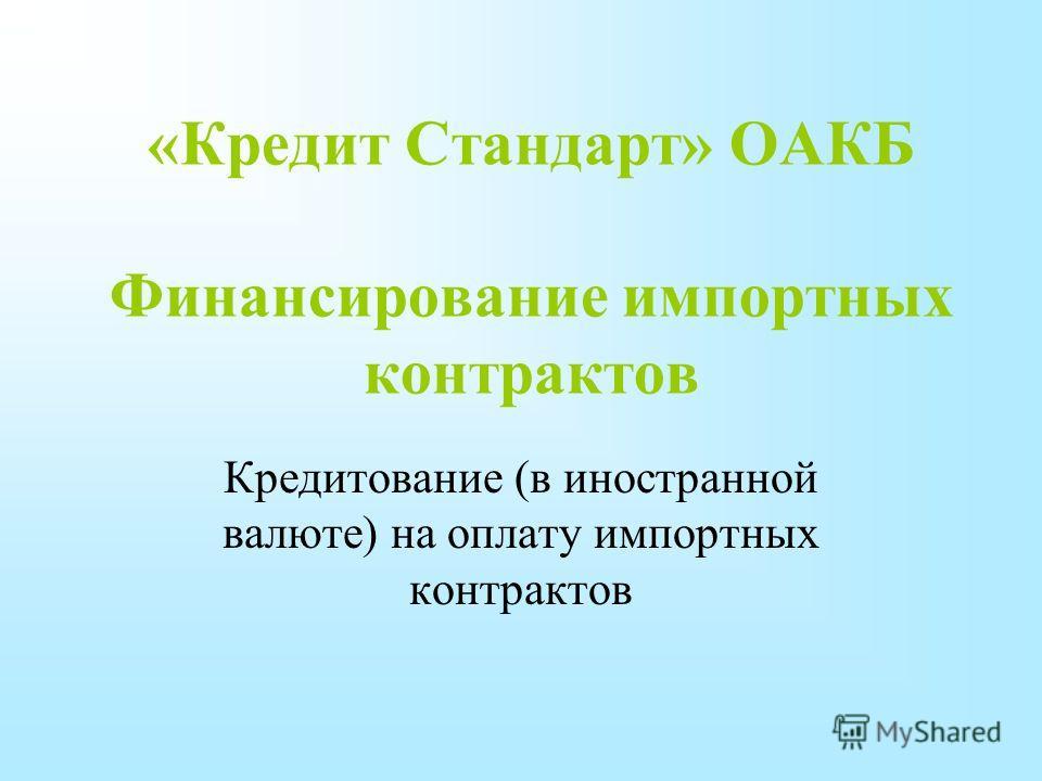 «Кредит Стандарт» ОАКБ Финансирование импортных контрактов Кредитование (в иностранной валюте) на оплату импортных контрактов