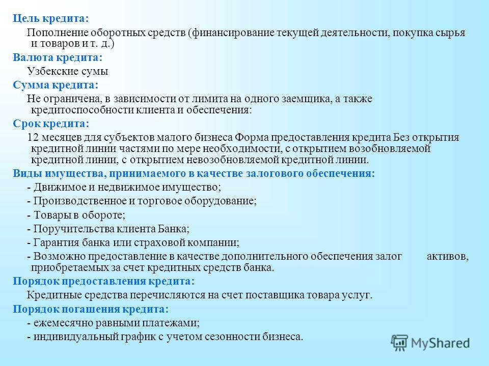 Цель кредита: Пополнение оборотных средств (финансирование текущей деятельности, покупка сырья и товаров и т. д.) Валюта кредита: Узбекские сумы Сумма кредита: Не ограничена, в зависимости от лимита на одного заемщика, а также кредитоспособности клие