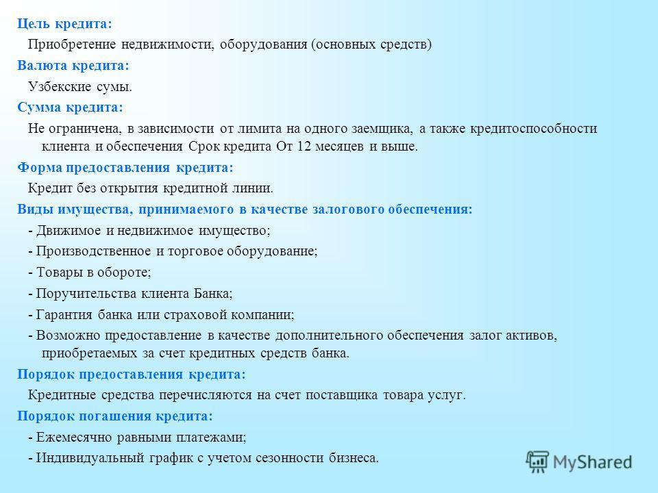Цель кредита: Приобретение недвижимости, оборудования (основных средств) Валюта кредита: Узбекские сумы. Сумма кредита: Не ограничена, в зависимости от лимита на одного заемщика, а также кредитоспособности клиента и обеспечения Срок кредита От 12 мес