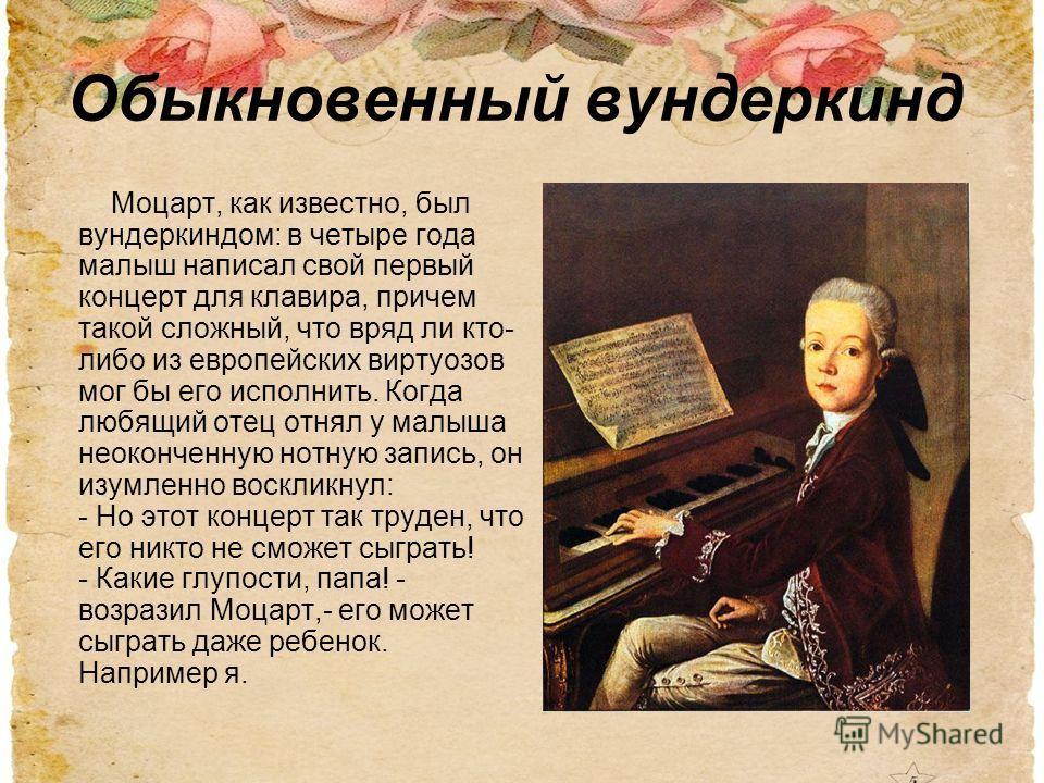 Обыкновенный вундеркинд Моцарт, как известно, был вундеркиндом: в четыре года малыш написал свой первый концерт для клавира, причем такой сложный, что вряд ли кто- либо из европейских виртуозов мог бы его исполнить. Когда любящий отец отнял у малыша