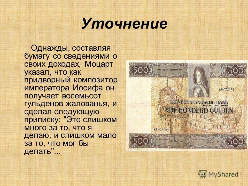 Уточнение Однажды, составляя бумагу со сведениями о своих доходах, Моцарт указал, что как придворный композитор императора Иосифа он получает восемьсот гульденов жалованья, и сделал следующую приписку: