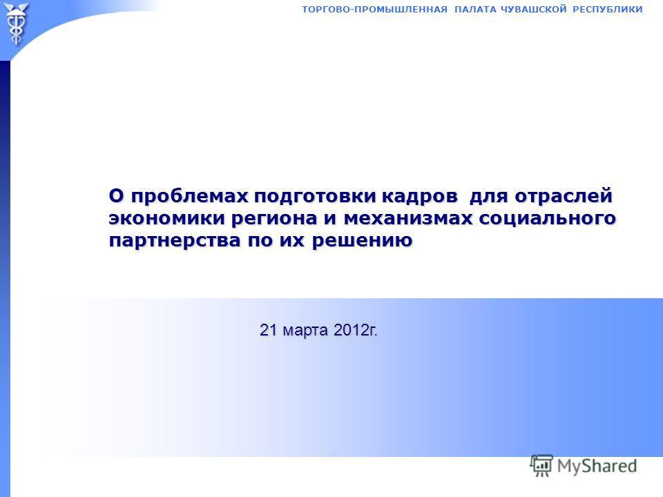 ТОРГОВО-ПРОМЫШЛЕННАЯ ПАЛАТА ЧУВАШСКОЙ РЕСПУБЛИКИ О проблемах подготовки кадров для отраслей экономики региона и механизмах социального партнерства по их решению 21 марта 2012г.