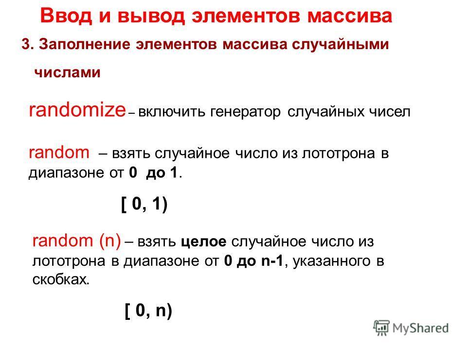 Ввод и вывод элементов массива 3.Заполнение элементов массива случайными числами randomize – включить генератор случайных чисел random (n) – взять целое случайное число из лототрона в диапазоне от 0 до n-1, указанного в скобках. [ 0, n) random – взят