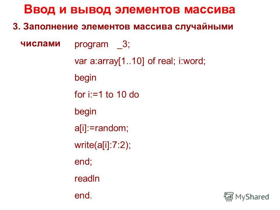Ввод и вывод элементов массива 3.Заполнение элементов массива случайными числами program _3; var a:array[1..10] of real; i:word; begin for i:=1 to 10 do begin a[i]:=random; write(a[i]:7:2); end; readln end.