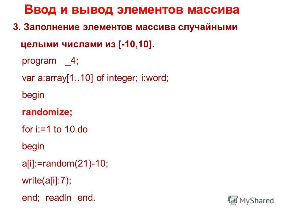 Ввод и вывод элементов массива 3.Заполнение элементов массива случайными целыми числами из [-10,10]. program _4; var a:array[1..10] of integer; i:word; begin randomize; for i:=1 to 10 do begin a[i]:=random(21)-10; write(a[i]:7); end; readln end.