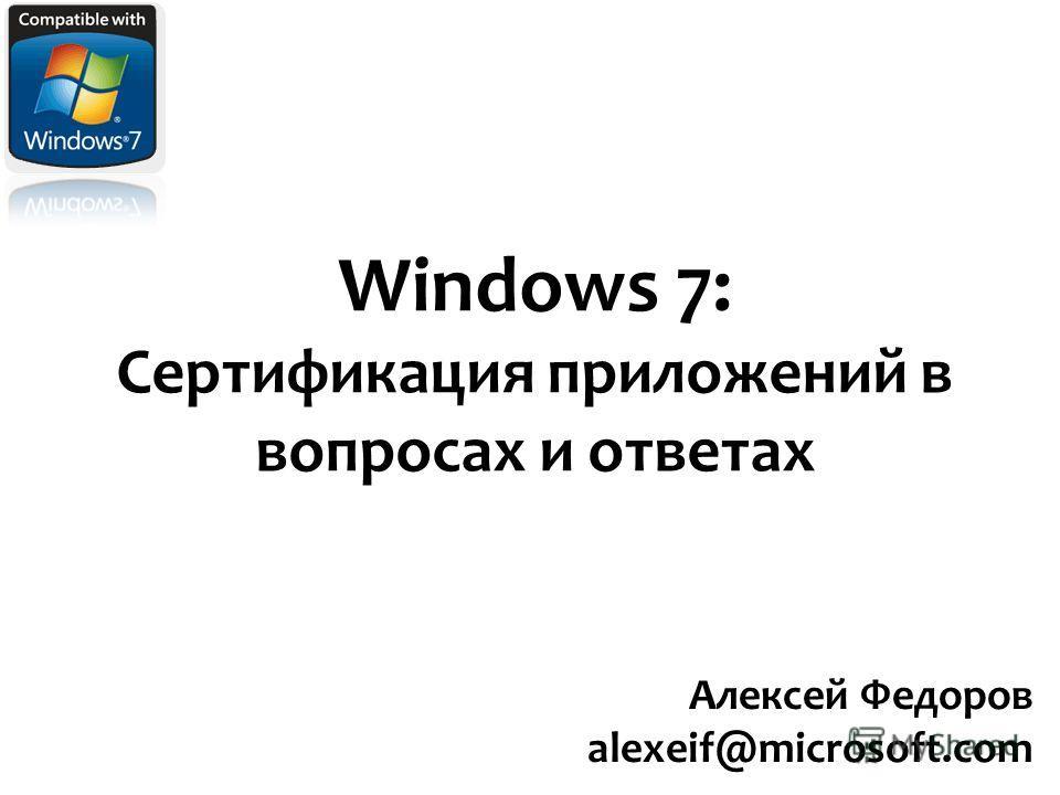 Windows 7: Сертификация приложений в вопросах и ответах Алексей Федоров alexeif@microsoft.com