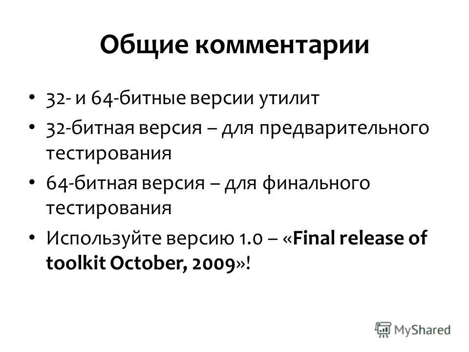 Общие комментарии 32- и 64-битные версии утилит 32-битная версия – для предварительного тестирования 64-битная версия – для финального тестирования Используйте версию 1.0 – «Final release of toolkit October, 2009»!