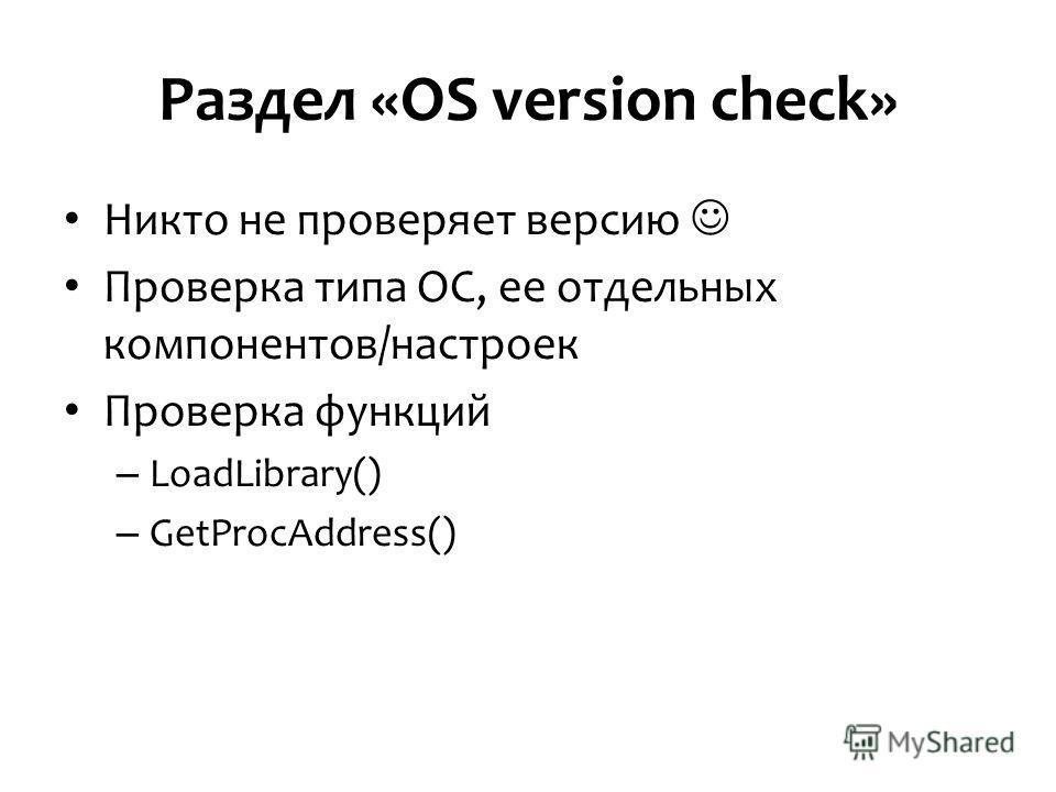 Раздел «OS version check» Никто не проверяет версию Проверка типа ОС, ее отдельных компонентов/настроек Проверка функций – LoadLibrary() – GetProcAddress()