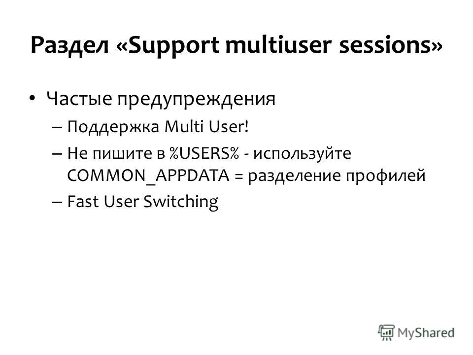 Раздел «Support multiuser sessions» Частые предупреждения – Поддержка Multi User! – Не пишите в %USERS% - используйте COMMON_APPDATA = разделение профилей – Fast User Switching