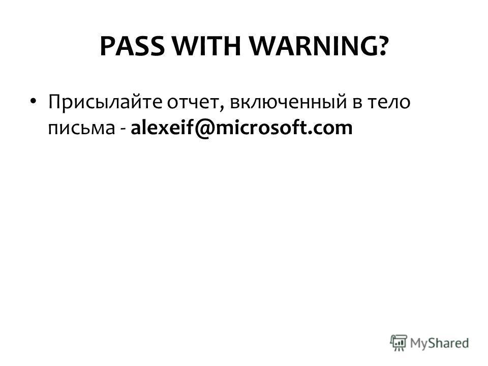 PASS WITH WARNING? Присылайте отчет, включенный в тело письма - alexeif@microsoft.com