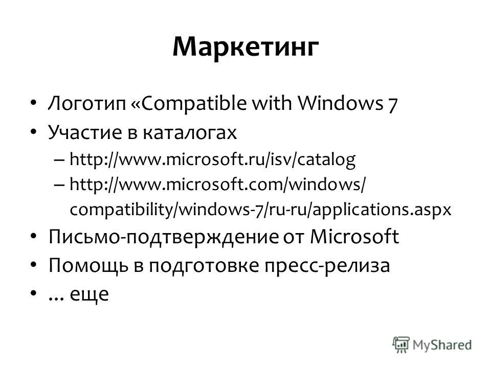 Маркетинг Логотип «Compatible with Windows 7 Участие в каталогах – http://www.microsoft.ru/isv/catalog – http://www.microsoft.com/windows/ compatibility/windows-7/ru-ru/applications.aspx Письмо-подтверждение от Microsoft Помощь в подготовке пресс-рел
