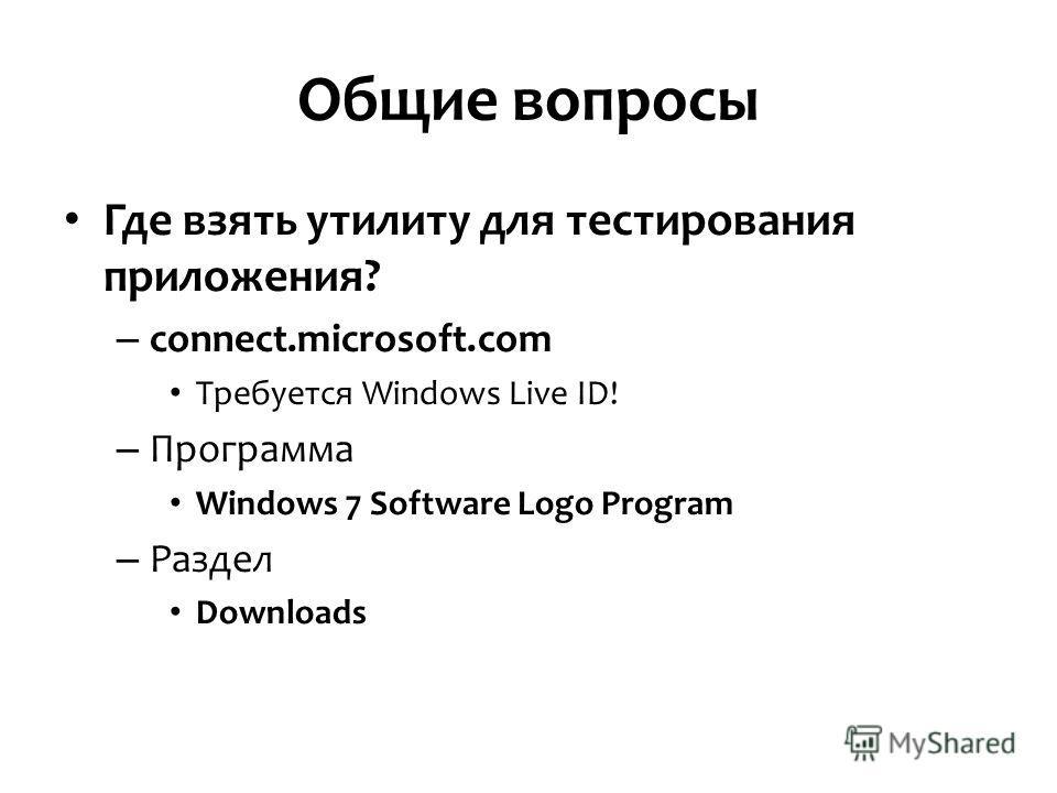 Общие вопросы Где взять утилиту для тестирования приложения? – connect.microsoft.com Требуется Windows Live ID! – Программа Windows 7 Software Logo Program – Раздел Downloads