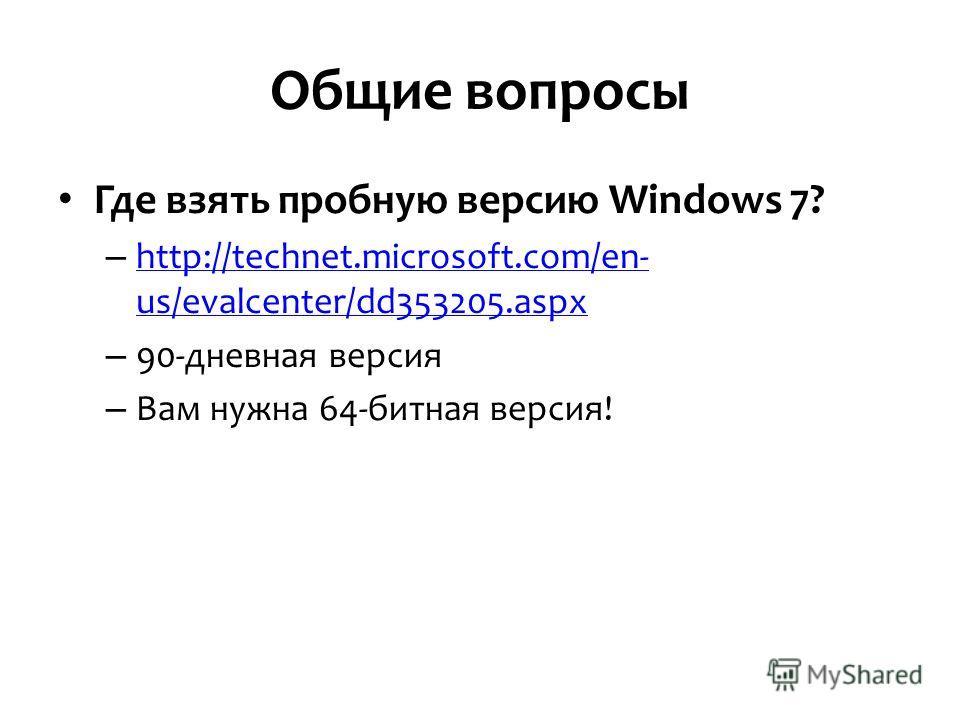 Общие вопросы Где взять пробную версию Windows 7? – http://technet.microsoft.com/en- us/evalcenter/dd353205.aspx http://technet.microsoft.com/en- us/evalcenter/dd353205.aspx – 90-дневная версия – Вам нужна 64-битная версия!