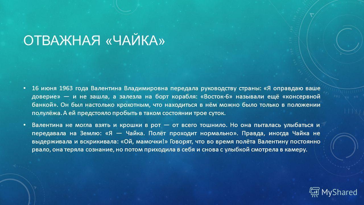 ОТВАЖНАЯ «ЧАЙКА» 16 июня 1963 года Валентина Владимировна передала руководству страны: «Я оправдаю ваше доверие» и не зашла, а залезла на борт корабля: «Восток-6» называли ещё «консервной банкой». Он был настолько крохотным, что находиться в нём можн