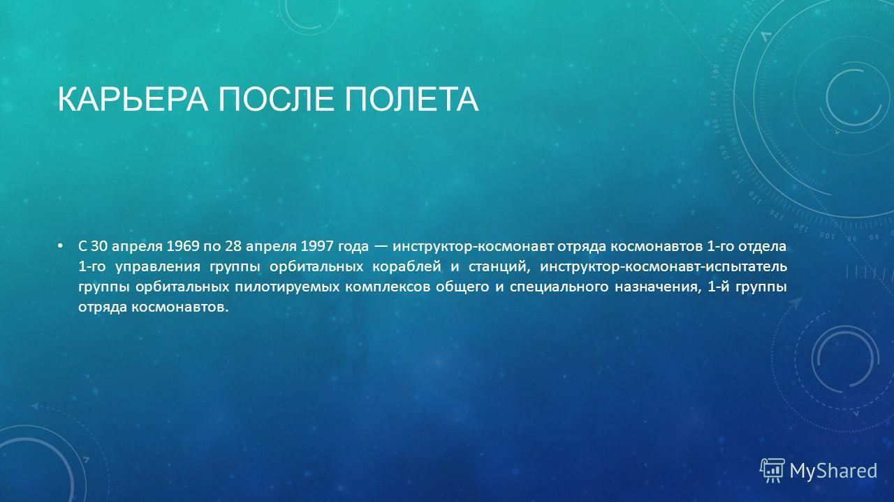 КАРЬЕРА ПОСЛЕ ПОЛЕТА С 30 апреля 1969 по 28 апреля 1997 года инструктор-космонавт отряда космонавтов 1-го отдела 1-го управления группы орбитальных кораблей и станций, инструктор-космонавт-испытатель группы орбитальных пилотируемых комплексов общего