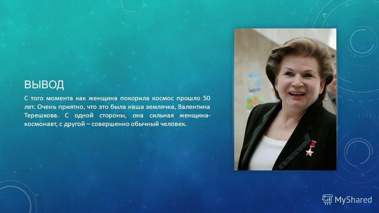 ВЫВОД С того момента как женщина покорила космос прошло 50 лет. Очень приятно, что это была наша землячка, Валентина Терешкова. С одной стороны, она сильная женщина- космонавт, с другой – совершенно обычный человек.