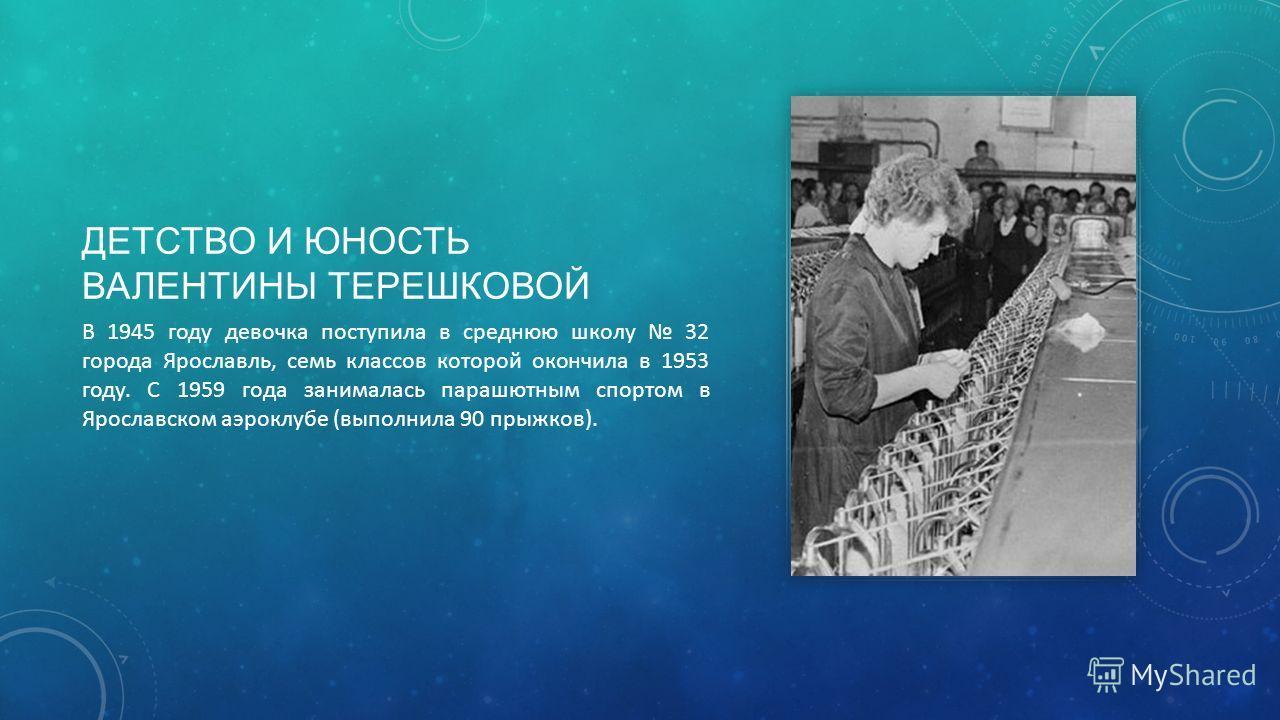 ДЕТСТВО И ЮНОСТЬ ВАЛЕНТИНЫ ТЕРЕШКОВОЙ В 1945 году девочка поступила в среднюю школу 32 города Ярославль, семь классов которой окончила в 1953 году. С 1959 года занималась парашютным спортом в Ярославском аэроклубе (выполнила 90 прыжков).