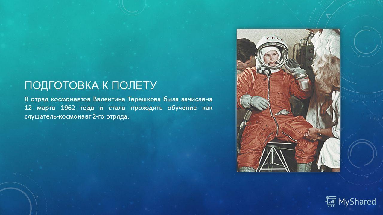 ПОДГОТОВКА К ПОЛЕТУ В отряд космонавтов Валентина Терешкова была зачислена 12 марта 1962 года и стала проходить обучение как слушатель-космонавт 2-го отряда.