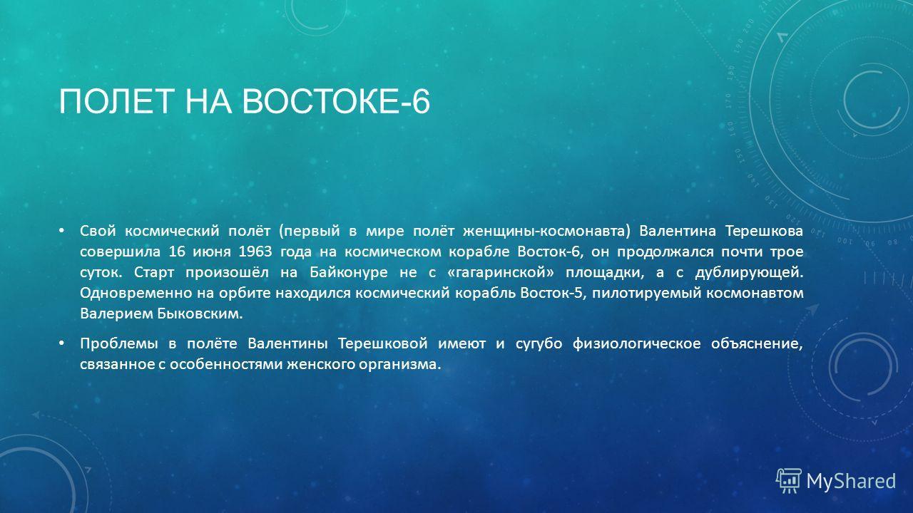 ПОЛЕТ НА ВОСТОКЕ-6 Свой космический полёт (первый в мире полёт женщины-космонавта) Валентина Терешкова совершила 16 июня 1963 года на космическом корабле Восток-6, он продолжался почти трое суток. Старт произошёл на Байконуре не с «гагаринской» площа