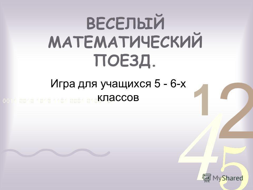 ВЕСЕЛЫЙ МАТЕМАТИЧЕСКИЙ ПОЕЗД. Игра для учащихся 5 - 6-х классов