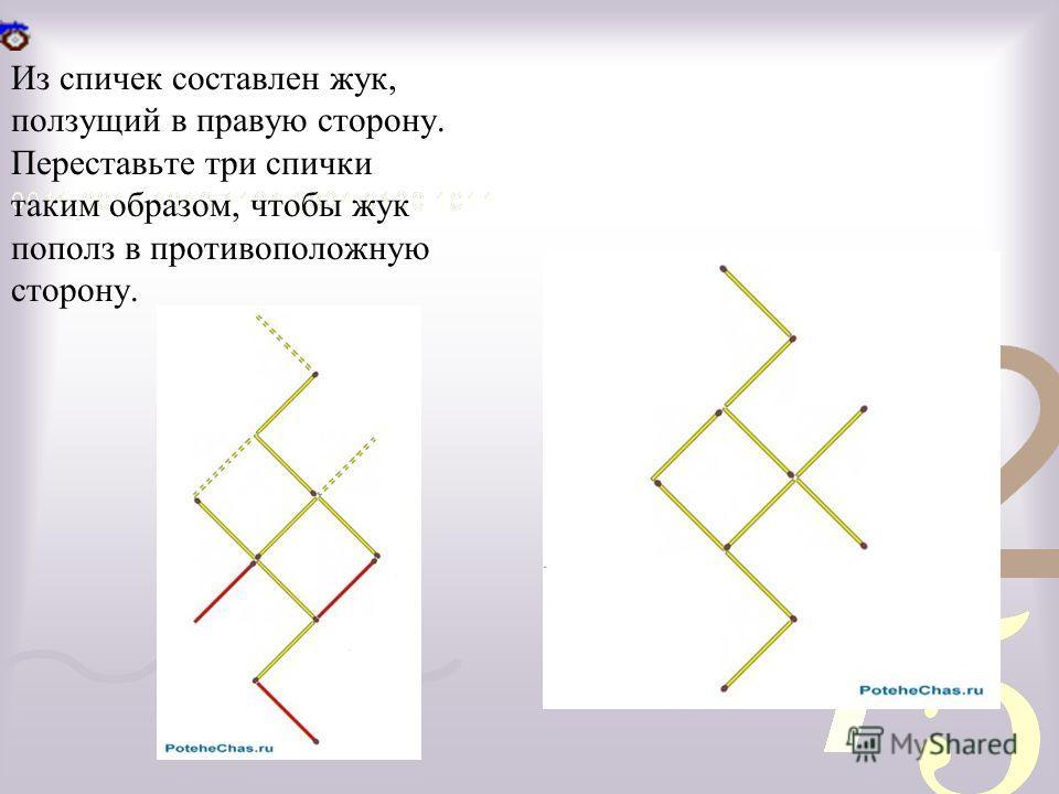 Из спичек составлен жук, ползущий в правую сторону. Переставьте три спички таким образом, чтобы жук пополз в противоположную сторону.