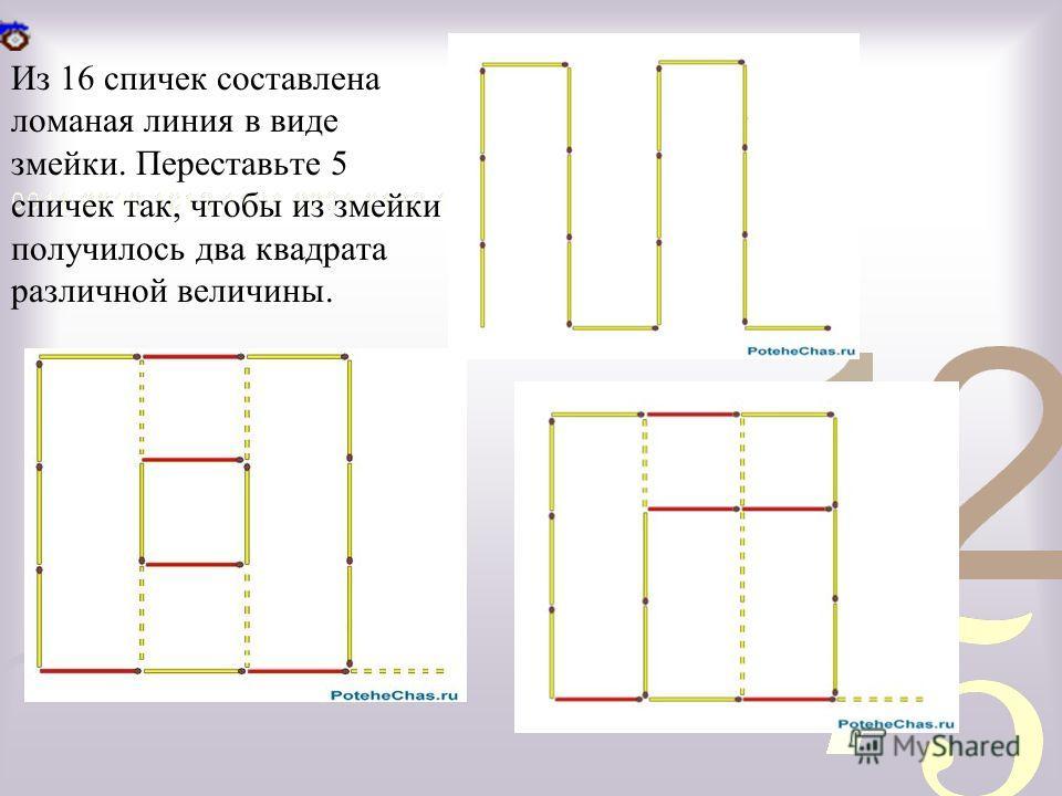 Из 16 спичек составлена ломаная линия в виде змейки. Переставьте 5 спичек так, чтобы из змейки получилось два квадрата различной величины.