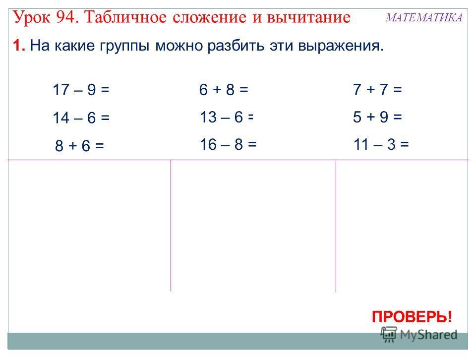 1. На какие группы можно разбить эти выражения. Урок 94. Табличное сложение и вычитание МАТЕМАТИКА 17 – 9 = 8 14 – 6 = 8 8 + 6 = 14 13 – 6 = 7 6 + 8 = 14 16 – 8 = 8 7 + 7 = 14 11 – 3 = 8 5 + 9 = 14 ПРОВЕРЬ!