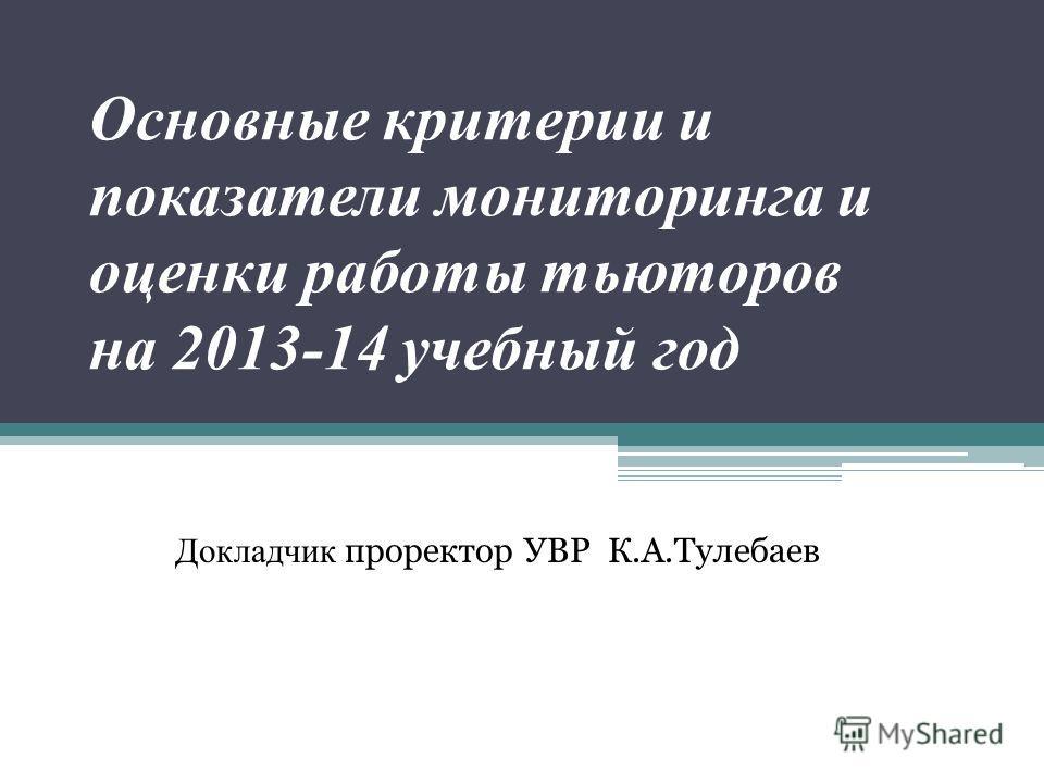 Основные критерии и показатели мониторинга и оценки работы тьюторов на 2013-14 учебный год Докладчик проректор УВР К.А.Тулебаев