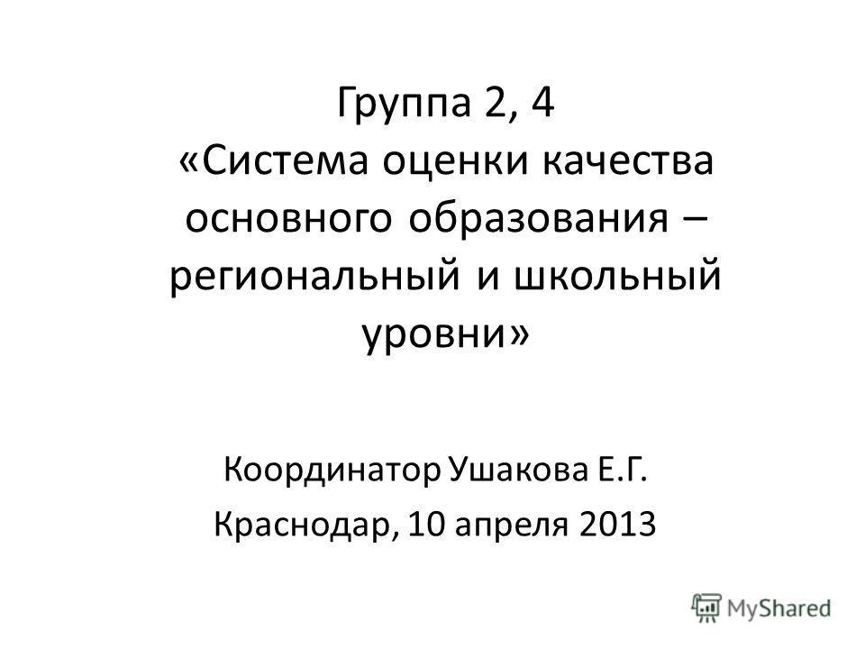 Группа 2, 4 «Система оценки качества основного образования – региональный и школьный уровни» Координатор Ушакова Е.Г. Краснодар, 10 апреля 2013