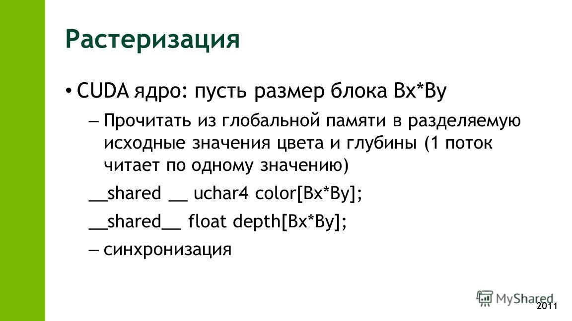 2011 Растеризация CUDA ядро: пусть размер блока Bx*By – Прочитать из глобальной памяти в разделяемую исходные значения цвета и глубины (1 поток читает по одному значению) __shared __ uchar4 color[Bx*By]; __shared__ float depth[Bx*By]; – синхронизация