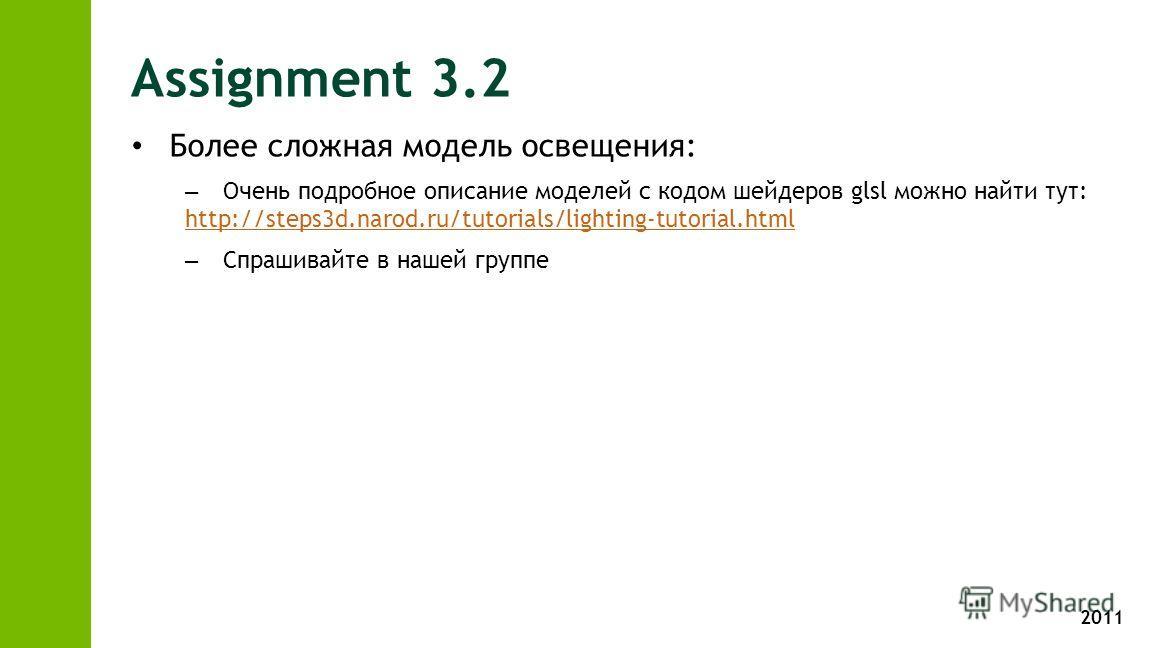 2011 Assignment 3.2 Более сложная модель освещения: – Очень подробное описание моделей с кодом шейдеров glsl можно найти тут: http://steps3d.narod.ru/tutorials/lighting-tutorial.html http://steps3d.narod.ru/tutorials/lighting-tutorial.html – Спрашива
