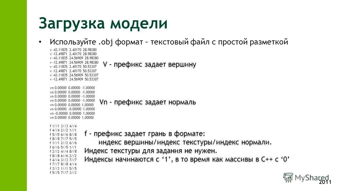 2011 Загрузка модели Используйте.obj формат – текстовый файл с простой разметкой v -43.11835 2.40170 28.98380 v -12.49871 2.40170 28.98380 v -43.11835 24.56909 28.98380 v -12.49871 24.56909 28.98380 v -43.11835 2.40170 50.53307 v -12.49871 2.40170 50
