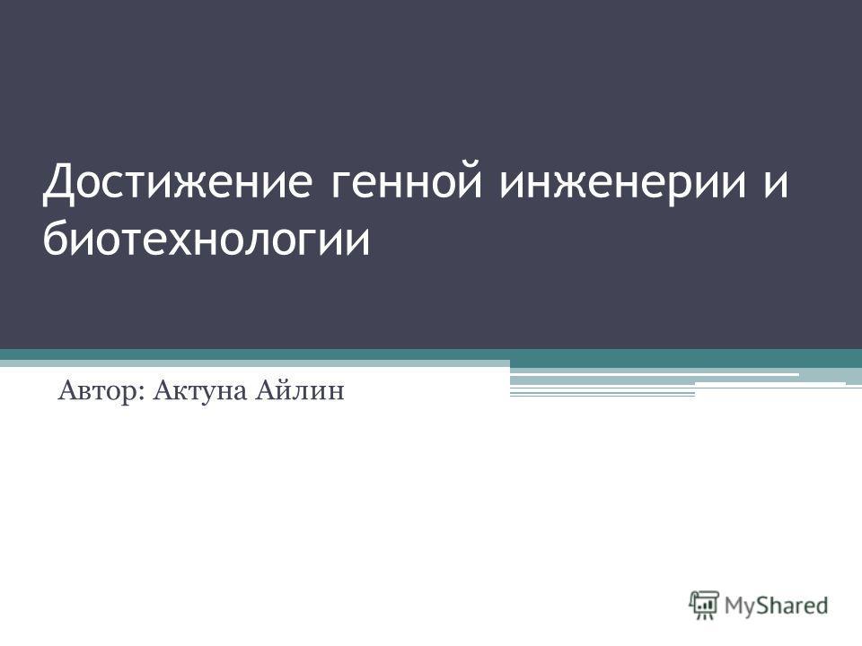 Достижение генной инженерии и биотехнологии Автор: Актуна Айлин