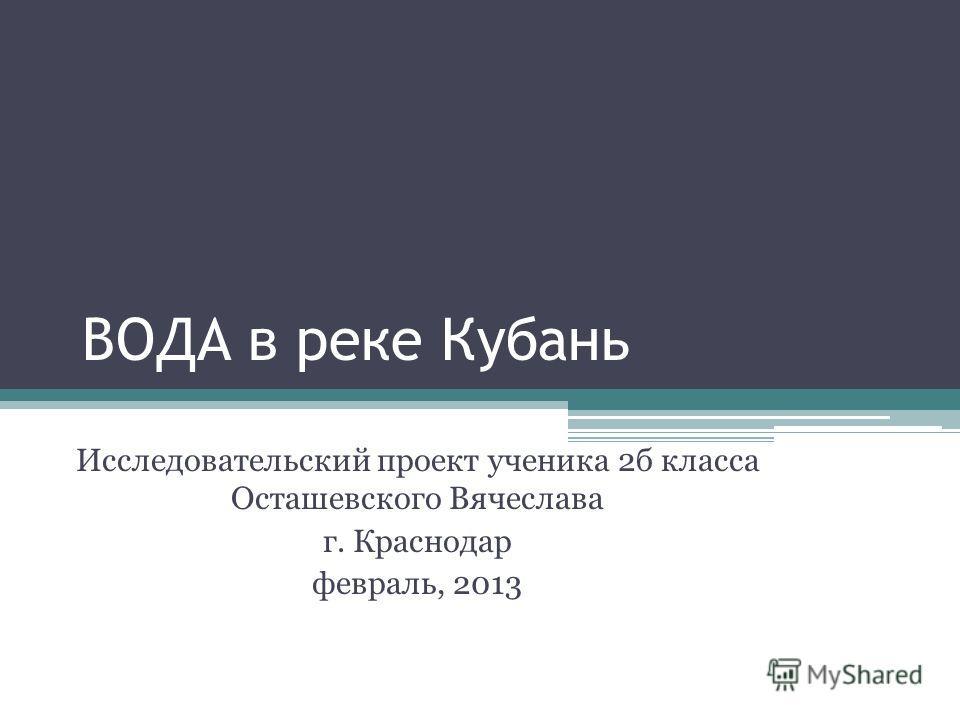 ВОДА в реке Кубань Исследовательский проект ученика 2б класса Осташевского Вячеслава г. Краснодар февраль, 2013