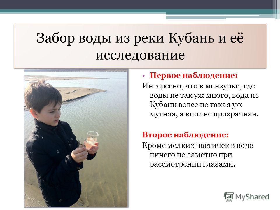 Забор воды из реки Кубань и её исследование Первое наблюдение: Интересно, что в мензурке, где воды не так уж много, вода из Кубани вовсе не такая уж мутная, а вполне прозрачная. Второе наблюдение: Кроме мелких частичек в воде ничего не заметно при ра
