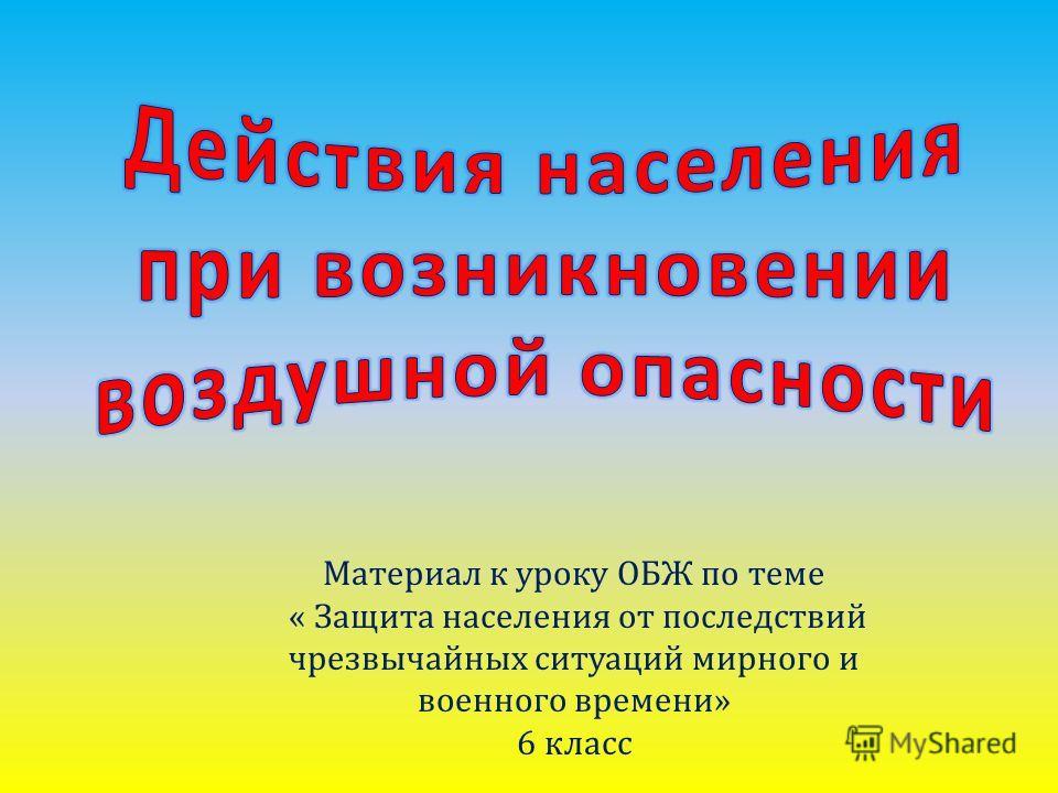 Материал к уроку ОБЖ по теме « Защита населения от последствий чрезвычайных ситуаций мирного и военного времени» 6 класс