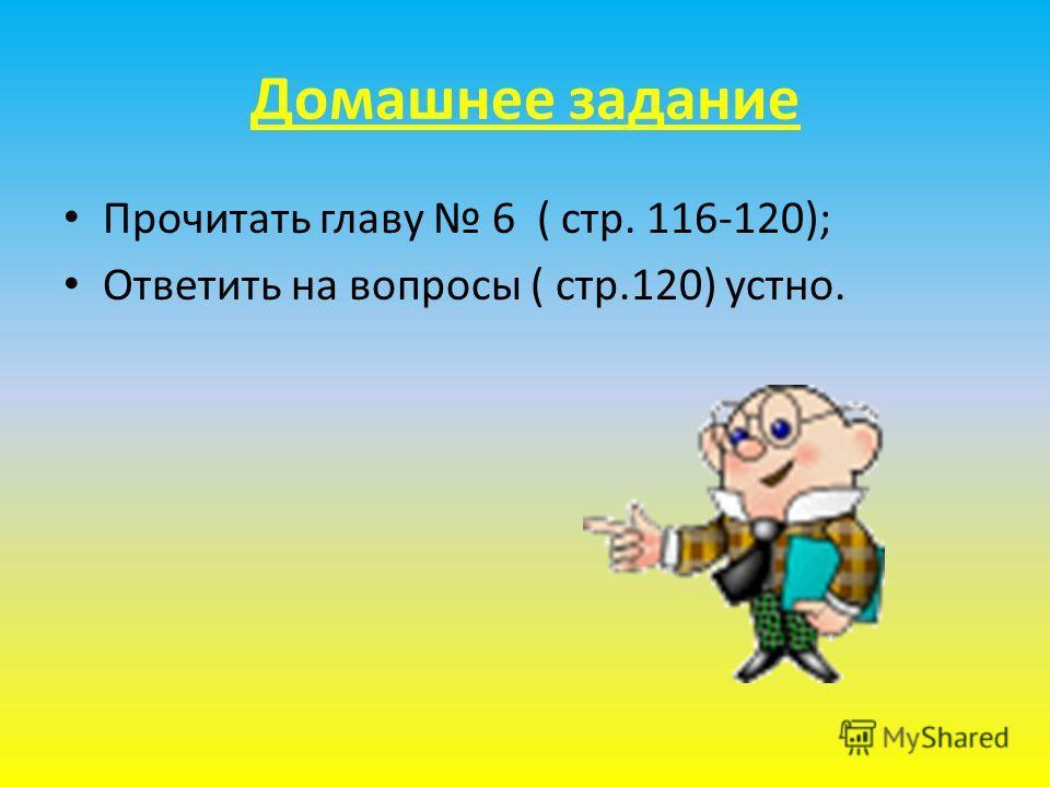 Домашнее задание Прочитать главу 6 ( стр. 116-120); Ответить на вопросы ( стр.120) устно.