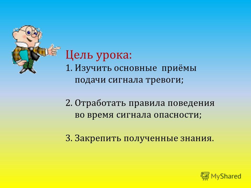 Цель урока: 1.Изучить основные приёмы подачи сигнала тревоги; 2.Отработать правила поведения во время сигнала опасности; 3.Закрепить полученные знания.