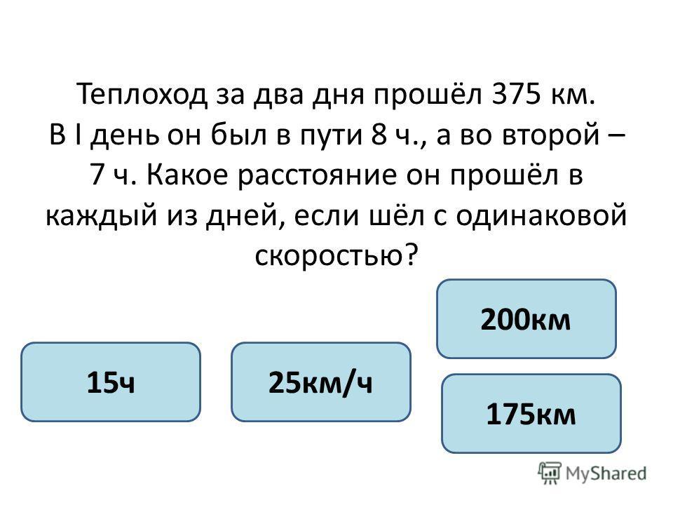 Теплоход за два дня прошёл 375 км. В I день он был в пути 8 ч., а во второй – 7 ч. Какое расстояние он прошёл в каждый из дней, если шёл с одинаковой скоростью? 15ч25км/ч 200км 175км